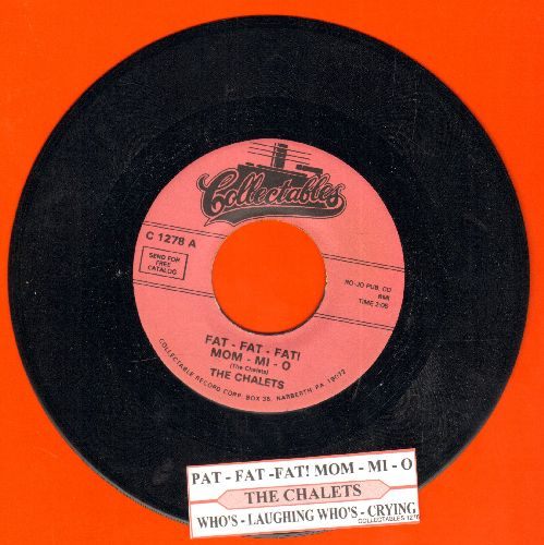 Chalets - Fat - Fat - Fati Mom - Mi O/Who's Laughing - Who's Crying (re-issue of vintage Doo-Wop recordings with juke box label) - NM9/ - 45 rpm Records