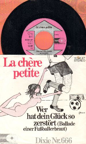 La Chere Petite - Wer hat dein Gluck so zerstort (Ballade einer Fussballbraut)/Dixie Nr. 666 (German Pressing with picture sleeve, sung in German) - NM9/NM9 - 45 rpm Records