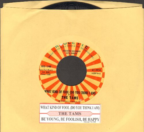 Tams - What Kind Of Fool Do You Think I Am/Be, Be Foolish, B Happy (authentic-looking double-hit re-issue with juke box label) - NM9/ - 45 rpm Records
